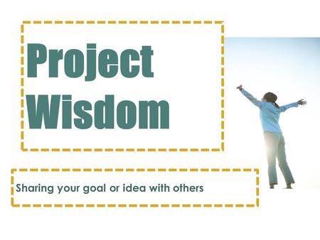 Project Wisdom Sharing your goal or idea with others.