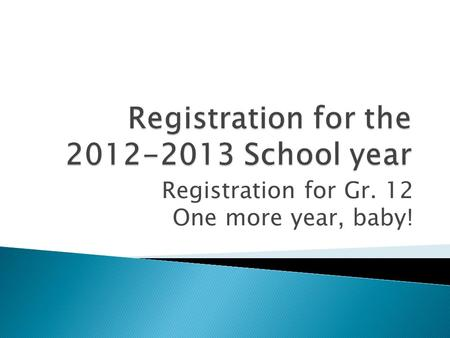 Registration for Gr. 12 One more year, baby!. Registration booklet Registration Form Pen or pencil.