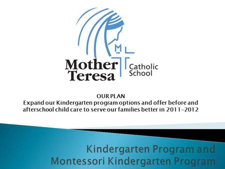 OUR PLAN Expand our Kindergarten program options and offer before and afterschool child care to serve our families better in 2011-2012.