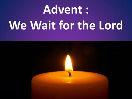 Advent : We Wait for the Lord. Prayer of Blessing For Your Advent Wreath Lord, our God, we praise you for your Son, Jesus Christ: He is Emmanuel, the.