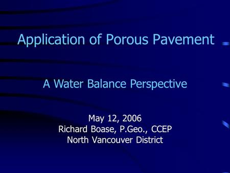 Application of Porous Pavement May 12, 2006 Richard Boase, P.Geo., CCEP North Vancouver District A Water Balance Perspective.