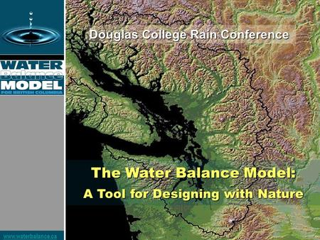 Www.waterbalance.ca The Water Balance Model: A Tool for Designing with Nature Douglas College Rain Conference.