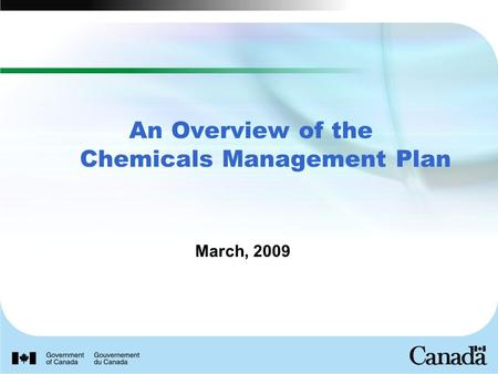 March, 2009 An Overview of the Chemicals Management Plan.