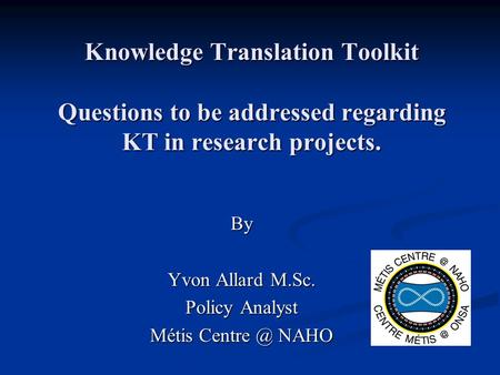 Knowledge Translation Toolkit Questions to be addressed regarding KT in research projects. By Yvon Allard M.Sc. Policy Analyst Métis NAHO.