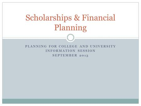 PLANNING FOR COLLEGE AND UNIVERSITY INFORMATION SESSION SEPTEMBER 2013 Scholarships & Financial Planning.