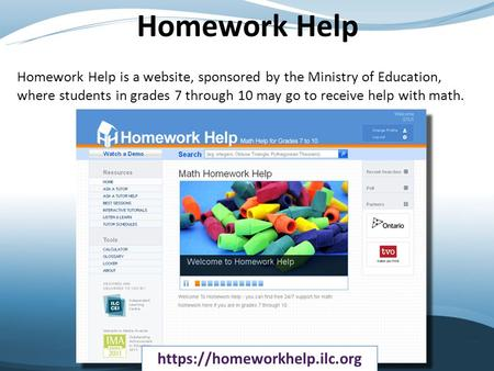 Homework Help Homework Help is a website, sponsored by the Ministry of Education, where students in grades 7 through 10 may go to receive help with math.