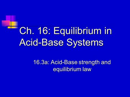 Ch. 16: Equilibrium in Acid-Base Systems 16.3a: Acid-Base strength and equilibrium law.