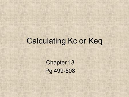 Calculating Kc or Keq Chapter 13 Pg 499-508.