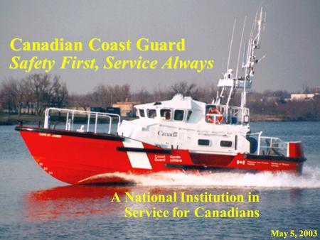 Canadian Coast Guard Safety First, Service Always A National Institution in Service for Canadians May 5, 2003.