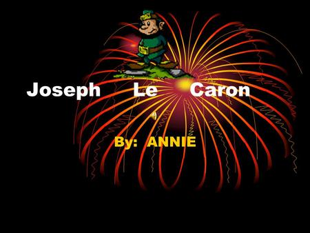 Joseph Le Caron By: ANNIE Accomplishments First missionary to the Hurons in 1586. During the winters of 1618 and 1622 Joseph Le Caron evangelized the.