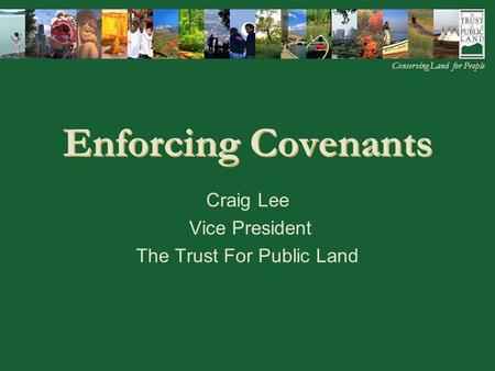 © 2002 The Trust for Public Land Home Regions Programs Staff Details Appendix Conserving Land for People Enforcing Covenants Craig Lee Vice President The.