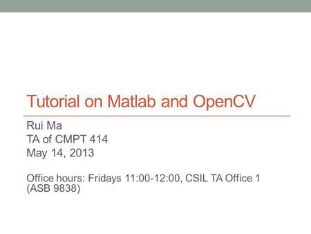 Tutorial on Matlab and OpenCV Rui Ma TA of CMPT 414 May 14, 2013 Office hours: Fridays 11:00-12:00, CSIL TA Office 1 (ASB 9838)
