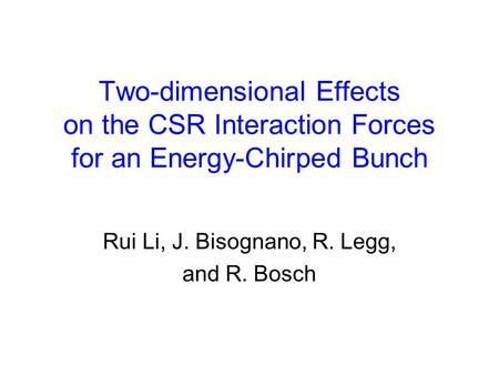 Two-dimensional Effects on the CSR Interaction Forces for an Energy-Chirped Bunch Rui Li, J. Bisognano, R. Legg, and R. Bosch.