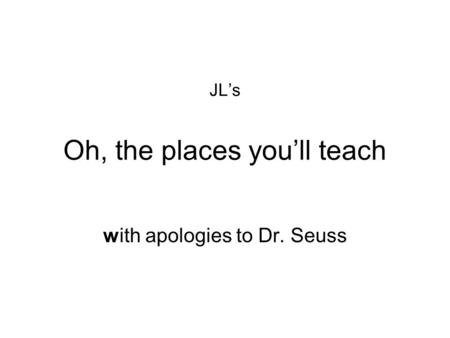 JL's Oh, the places you'll teach with apologies to Dr. Seuss.