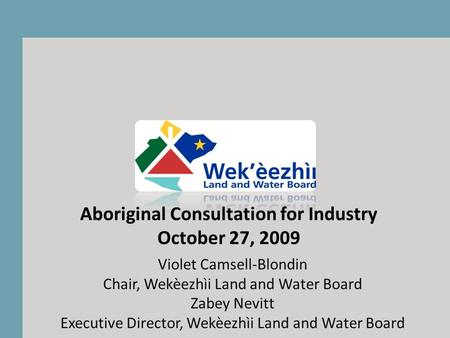 Violet Camsell-Blondin Chair, Wekèezhìi Land and Water Board Zabey Nevitt Executive Director, Wekèezhìi Land and Water Board Aboriginal Consultation for.