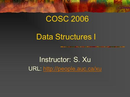 COSC 2006 Data Structures I Instructor: S. Xu URL: