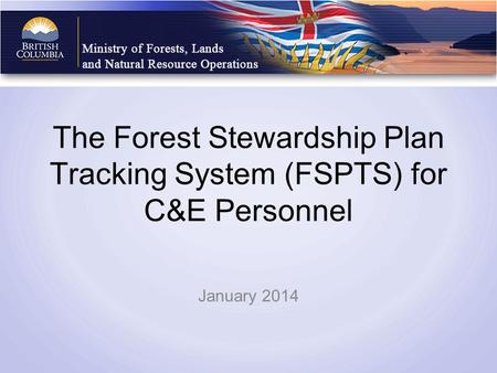 The Forest Stewardship Plan Tracking System (FSPTS) for C&E Personnel January 2014.