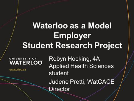 Waterloo as a Model Employer Student Research Project Robyn Hocking, 4A Applied Health Sciences student Judene Pretti, WatCACE Director.