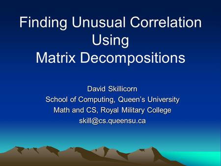 Finding Unusual Correlation Using Matrix Decompositions David Skillicorn School of Computing, Queen's University Math and CS, Royal Military College