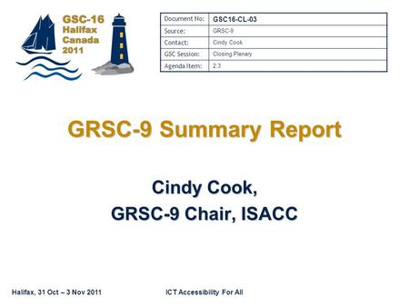 Halifax, 31 Oct – 3 Nov 2011ICT Accessibility For All GRSC-9 Summary Report Cindy Cook, GRSC-9 Chair, ISACC Document No: GSC16-CL-03 Source: GRSC-9 Contact: