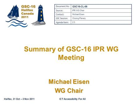 Halifax, 31 Oct – 3 Nov 2011ICT Accessibility For All Summary of GSC-16 IPR WG Meeting Michael Eisen WG Chair Document No: GSC16-CL-06 Source: IPR WG Chair.
