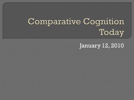 January 12, 2010.  What is comparative cognition?  What is studied?  What approaches are taken?
