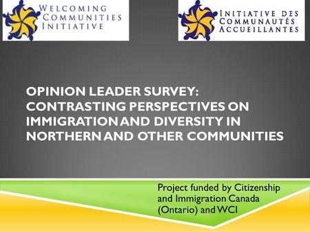 OPINION LEADER SURVEY: CONTRASTING PERSPECTIVES ON IMMIGRATION AND DIVERSITY IN NORTHERN AND OTHER COMMUNITIES Project funded by Citizenship and Immigration.