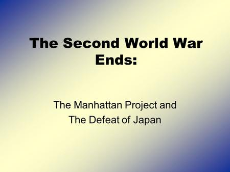The Second World War Ends: The Manhattan Project and The Defeat of Japan.
