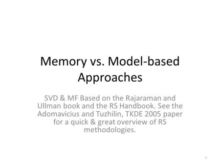 Memory vs. Model-based Approaches SVD & MF Based on the Rajaraman and Ullman book and the RS Handbook. See the Adomavicius and Tuzhilin, TKDE 2005 paper.