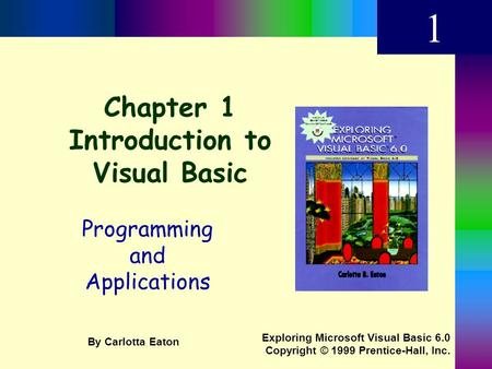 Chapter 1 Introduction to Visual Basic Programming and Applications 1 Exploring Microsoft Visual Basic 6.0 Copyright © 1999 Prentice-Hall, Inc. By Carlotta.