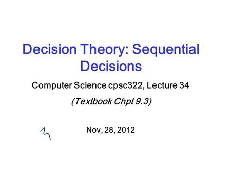 Decision Theory: Sequential Decisions Computer Science cpsc322, Lecture 34 (Textbook Chpt 9.3) Nov, 28, 2012.