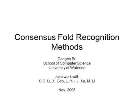 Consensus Fold Recognition Methods Dongbo Bu School of Computer Science University of Waterloo Joint work with S.C. Li, X. Gao, L. Yu, J. Xu, M. Li Nov.
