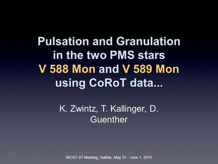 MOST ST Meeting, Halifax, May 31 - June 1, 2010 Pulsation and Granulation in the two PMS stars V 588 Mon and V 589 Mon using CoRoT data... K. Zwintz, T.