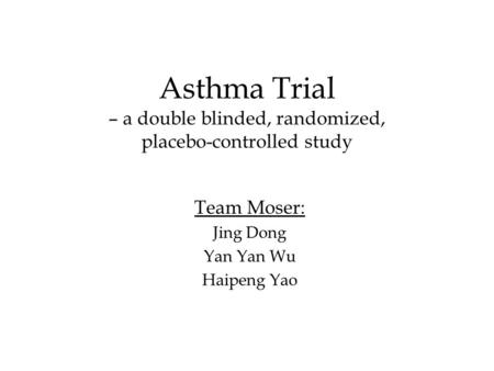 Asthma Trial – a double blinded, randomized, placebo-controlled study Team Moser: Jing Dong Yan Yan Wu Haipeng Yao.