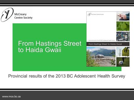 Www.mcs.bc.ca Provincial results of the 2013 BC Adolescent Health Survey From Hastings Street to Haida Gwaii.