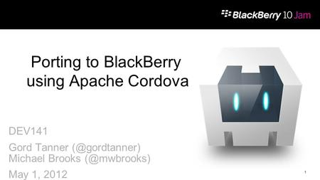 1 DEV141 Gord Tanner Michael Brooks May 1, 2012 Porting to BlackBerry using Apache Cordova.