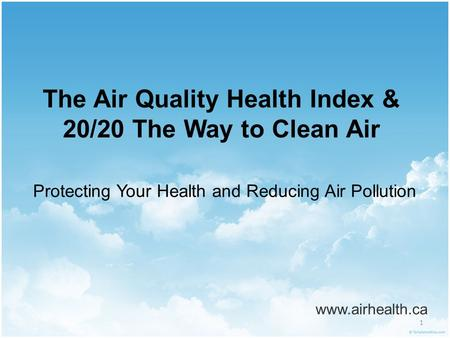 1 The Air Quality Health Index & 20/20 The Way to Clean Air www.airhealth.ca Protecting Your Health and Reducing Air Pollution.