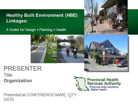 1 PRESENTER Title Organization Presented at CONFERENCE NAME, CITY DATE Healthy Built Environment (HBE) Linkages: A Toolkit for Design  Planning  Health.