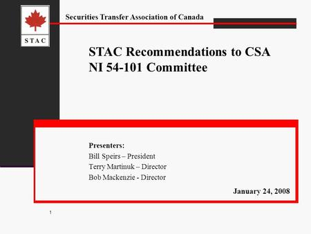 Securities Transfer Association of Canada 1 Presenters: Bill Speirs – President Terry Martinuk – Director Bob Mackenzie - Director STAC Recommendations.