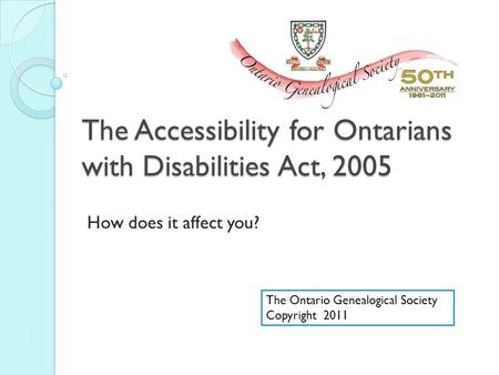 The Accessibility for Ontarians with Disabilities Act, 2005 How does it affect you? The Ontario Genealogical Society Copyright 2011.