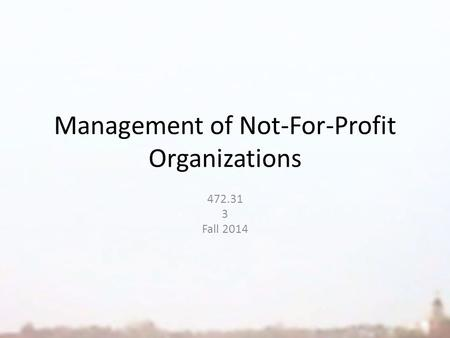 Management of Not-For-Profit Organizations 472.31 3 Fall 2014.