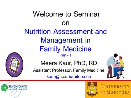 Welcome to Seminar on Nutrition Assessment and Management in Family Medicine Part - 1 Meera Kaur, PhD, RD Assistant Professor, Family Medicine