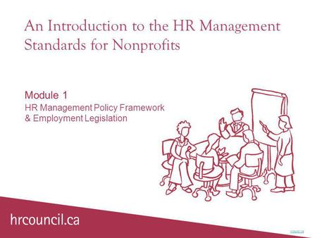 An Introduction to the HR Management Standards for Nonprofits Module 1 HR Management Policy Framework & Employment Legislation hrcouncil.ca.