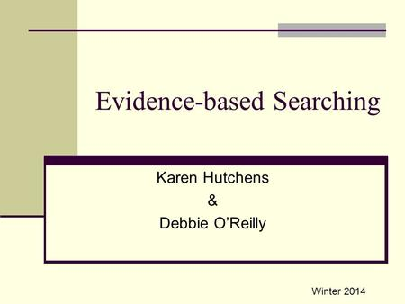Evidence-based Searching Karen Hutchens & Debbie O'Reilly Winter 2014.