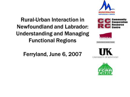 Rural-Urban Interaction in Newfoundland and Labrador: Understanding and Managing Functional Regions Ferryland, June 6, 2007.