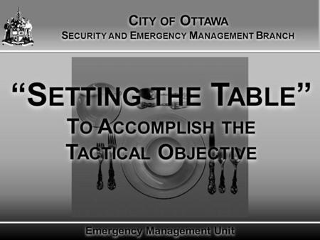 "Emergency Management Unit ""S ETTING THE T ABLE "" T O A CCOMPLISH THE T ACTICAL O BJECTIVE C ITY OF O TTAWA S ECURITY AND E MERGENCY M ANAGEMENT B RANCH."