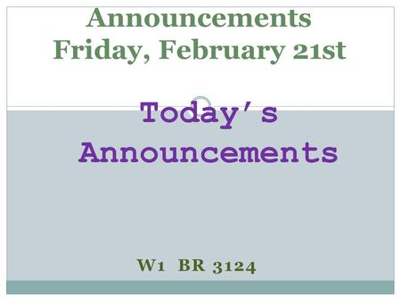 W1 BR 3124 Announcements Friday, February 21st Today's Announcements.