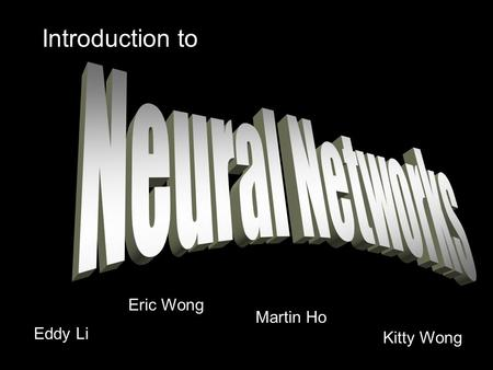 Introduction to Neural Networks Eric Wong Martin Ho Eddy Li Kitty Wong.