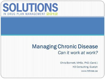 Chris Bonnett, MHSc, PhD (Cand.) H3 Consulting, Guelph www.hthree.ca Managing Chronic Disease Can it work at work?