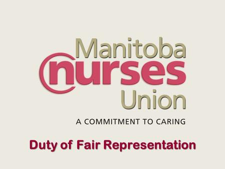 Duty of Fair Representation Duty of Fair Representation - MB Labour Relations Act s. 20 Every bargaining agent which is a party to a collective agreement,
